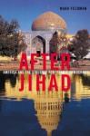 After Jihad: America and the Struggle for Islamic Democracy - Noah Feldman