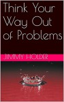 Think Your Way Out of Problems - Jimmy Holder