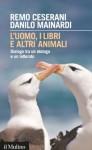 L'uomo, i libri e altri animali: Dialogo tra un etologo e un letterato (Intersezioni) (Italian Edition) - Remo Ceserani, Danilo Mainardi