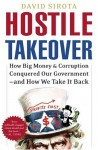 Hostile Takeover: How Big Money and Corruption Conquered Our Government--and How We Take It Back - David Sirota