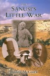 The Sanusi's Little War: The Amazing Story of a Forgotten Conflict in the Western Desert, 1915-1917 - Russell McGuirk