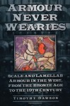 Armour Never Wearies Scale and Lamellar Armour in the West, from the Bronze Age to the 19th Century - Timothy Dawson