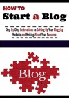 How To Start A Blog: A Step-by-Step Guide to Build a Blogging Website, Write About What You Love, and Build an Audience - Ben Miles