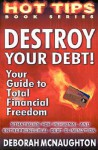 Destroy Your Debt!: Your Guide to Total Financial Freedom; Strategies for Personal and Entrepreneurial Debt Elimination - Deborah McNaughton