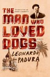 The Man Who Loved Dogs: A Novel - Leonardo Padura, Anna Kushner