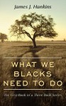 What We Blacks Need to Do: The First Book in a Three Book Series - James Hankins
