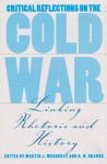 Critical Reflections on the Cold War: Linking Rhetoric and History - Martin J. Medhurst, Martin J. Medhurst