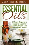 Essential Oils: Ultimate Beginner's Guide to Essential Oils for Weight Loss and Holistic Health - Jennifer Smith