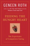 Feeding the Hungry Heart: The Experience of Compulsive Eating - Geneen Roth