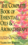 The Complete Book of Essential Oils and Aromatherapy: Over 600 Natural, Non-Toxic and Fragrant Recipes to Create Health - Beauty - a Safe Home Environment - Valerie Ann Worwood