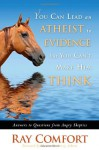 You Can Lead an Atheist to Evidence, But You Cant Make Him Think: Answers to Questions from Angry Skeptics - Ray Comfort