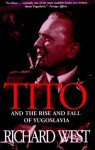 Tito and the Rise and Fall of Yugoslavia - Richard West