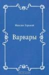 Варвары - Maxim Gorky