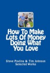 How To Make Lots Of Money Doing What You Love (Effective Ways To Make Lots Of Money Doing What You Love) - Steve Pavlina, Tim Johnson
