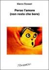 Perso l'amore (non resta che bere) - Marco Rossari