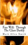 Free Will: Through the Glass Darkly - Mark Allen Smith