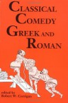 By Robert W. Corrigan Classical Comedy - Greek and Roman: Six Plays (First Edition) - Robert W. Corrigan
