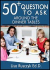 50+ Questions to Ask While at the Dinner Table: Questions to Share, Connect, and Grow - Lisa Rusczyk Ed.D., 50 Things To Know