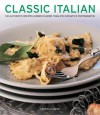 Classic Italian: 130 Authentic Recipes Shown in More Than 270 Evocative Photographs - Gabriella Rossi