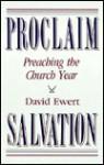 Proclaim Salvation: Preaching the Church Year - David Ewert