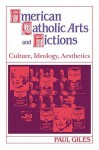 American Catholic Arts and Fictions: Culture, Ideology, Aesthetics - Paul Giles, Giles Paul