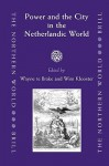 Power And The City In The Netherlandic World (The Northern World, V. 22) - Wim Klooster, Wayne te Brake, Society for Netherlandic History