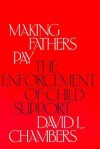 Making Fathers Pay: The Enforcement of Child Support - David Chambers