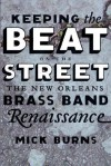 Keeping the Beat on the Street: The New Orleans Brass Band Renaissance - Mick Burns