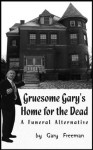 Gruesome Gary's Home for the Dead: A Funeral Alternative - Gary Freeman