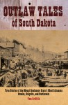 Outlaw Tales of South Dakota: True Stories of the Mount Rushmore State's Most Infamous Crooks, Culprits, and Cutthroats - T.D. Griffith, Tim Griffith