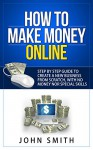 How to Make Money Online: Step by step guide to create a new business from scratch , with no money nor special skills . - John Smith