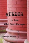 Murder in the Old Courthouse - Carolyn Miller