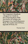The Compositor's Handbook - Designed as a Guide in the Composing Room, with the Practice as to Book, Job, Newspaper, Law, and Parliamentary Work, the - Thomas Ford