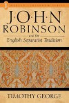 John Robinson and the English Separatist Tradition - Timothy George