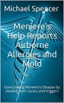 Meniere's Help Reports Airborne Allergies and Mold: Overcoming Meniere's Disease by dealing with causes and triggers (The Meniere's Help Reports Book 5) - Michael Spencer