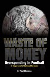 Waste of Money: Overspending in Football: A Tragic Loss to the Beautiful Game - Paul Stenning
