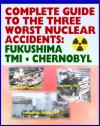 Complete Guide to the Three Worst Nuclear Power Plant Accidents: Fukushima 2011, Three Mile Island 1979, and Chernobyl 1986 - Authoritative Coverage of Radiation Releases and Effects - U.S. Government, Nuclear Regulatory Commission (NRC), International Atomic Energy Agency (IAEA), Environmental Protection Agency, U.S. Senate, President's Commission on the Accident at TMI