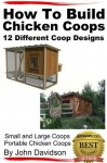 How to Build Chicken Coops 12 Different Coop Designs Small and Large Coops - Portable Chicken Coops - John Davidson
