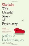 Shrinks: The Untold Story of Psychiatry - Jeffrey A. Lieberman, Ogi Ogas