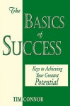 The Basics of Success: Keys to Achieving Your Greatest Potential - Tim Connor
