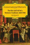 Conversational Rhetoric: The Rise and Fall of a Women's Tradition, 1600-1900 - Jane Donawerth
