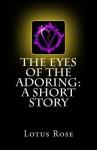 The Eyes of the Adoring: A Short Story - Lotus Rose