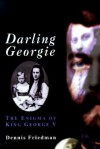 Darling Georgie: The Enigma of King George V - Dennis Friedman