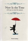 Now is the Time: 170 Ways to Seize the Moment - Patrick Lindsay