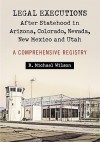 Legal Executions After Statehood in Arizona, Colorado, Nevada, New Mexico and Utah: A Comprehensive Registry - R. Michael Wilson