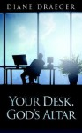 Your Desk, God's Altar - Diane Draeger