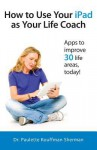 How to Use Your iPad as Your Life Coach - Paulette Kouffman Sherman, Julie Clayton, Sara Blum
