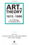 Art in Theory: 1815-1900 An Anthology of Changing Ideas - Charles Harrison, Paul Wood, Jason Gaiger