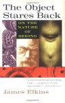 The Object Stares Back: On the Nature of Seeing - James Elkins