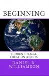 Beginning: Hidden Biblical Creation Secrets - Daniel Williamson